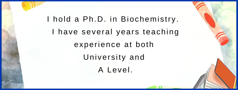 Tutoring at A level qualifications Ph.D. Biochemistry Teaching experience at both University and A level.